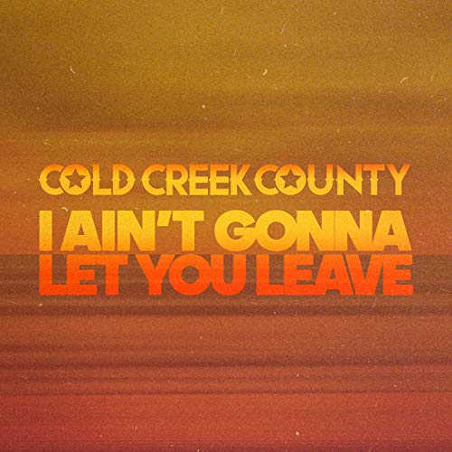 Cold Creek County - I Ain't Gonna Let You Leave